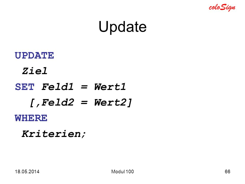 Update UPDATE Ziel SET Feld1 = Wert1 [,Feld2 = Wert2] WHERE Kriterien;